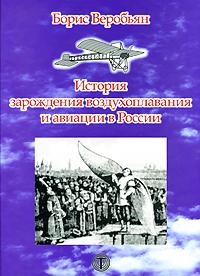 Веробьян Б.C. История зарождения воздухоплавания и авиации в России