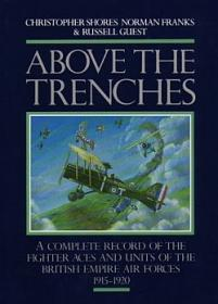 Above the Trenches: A Complete Record of the Fighter Aces and Units of the British Empire Air Forces, 1915-1920 by Christopher Shores, Norman L.R. Franks, Russell Guest