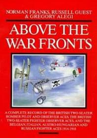 Above the War Fronts. A Complete Record of the British Two-Seater Bomber Pilot and Observer Aces, Fighter Observer Aces, and the Belgian, Italian, Austro-Hungarian and Russian Fighter Aces 1914-1918 by Norman L.R. Franks; Russell Guest; Gregory Alegi