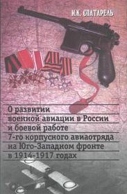 Спатарель И.К. О развитии военной авиации в России и боевой работе 7-го корпусного авиаотряда на Юго-Западном фронте в 1914-1917 годах