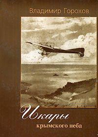 Горохов В.Д. Икары Крымского неба. Из истории авиации в Крыму 1841-1941